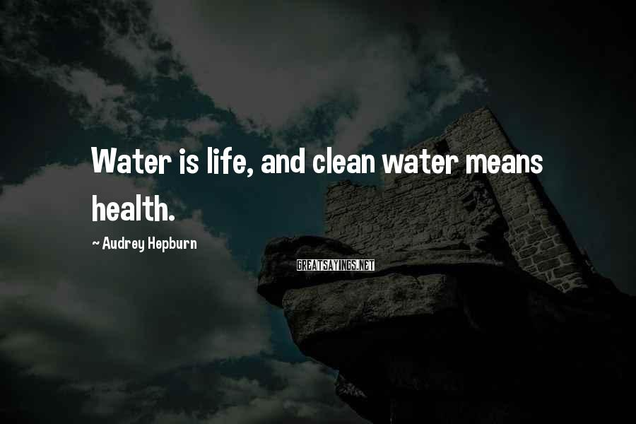 Audrey Hepburn Sayings: Water is life, and clean water means health.