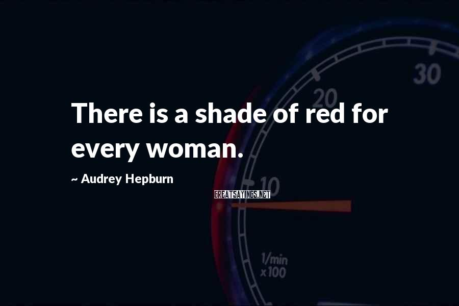 Audrey Hepburn Sayings: There is a shade of red for every woman.