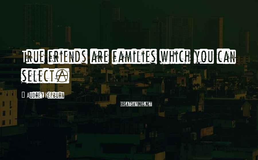 Audrey Hepburn Sayings: True friends are families which you can select.