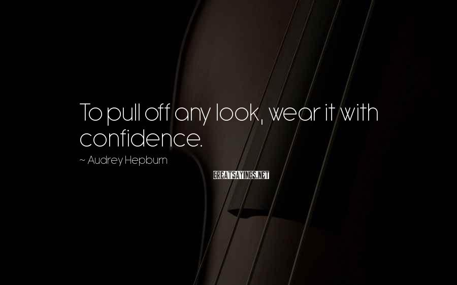 Audrey Hepburn Sayings: To pull off any look, wear it with confidence.