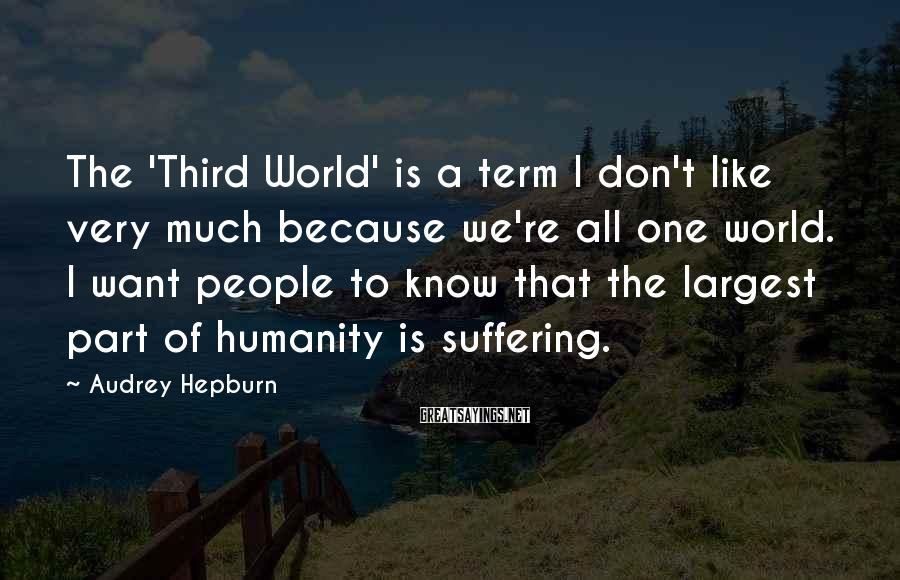 Audrey Hepburn Sayings: The 'Third World' is a term I don't like very much because we're all one