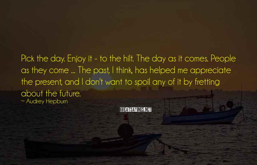 Audrey Hepburn Sayings: Pick the day. Enjoy it - to the hilt. The day as it comes. People