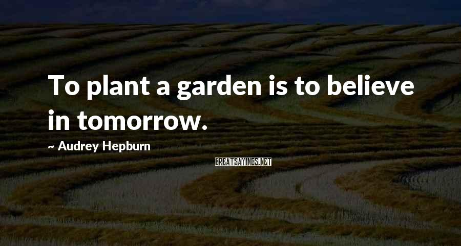 Audrey Hepburn Sayings: To plant a garden is to believe in tomorrow.