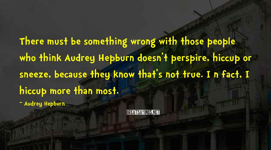 Audrey Hepburn Sayings: There must be something wrong with those people who think Audrey Hepburn doesn't perspire, hiccup