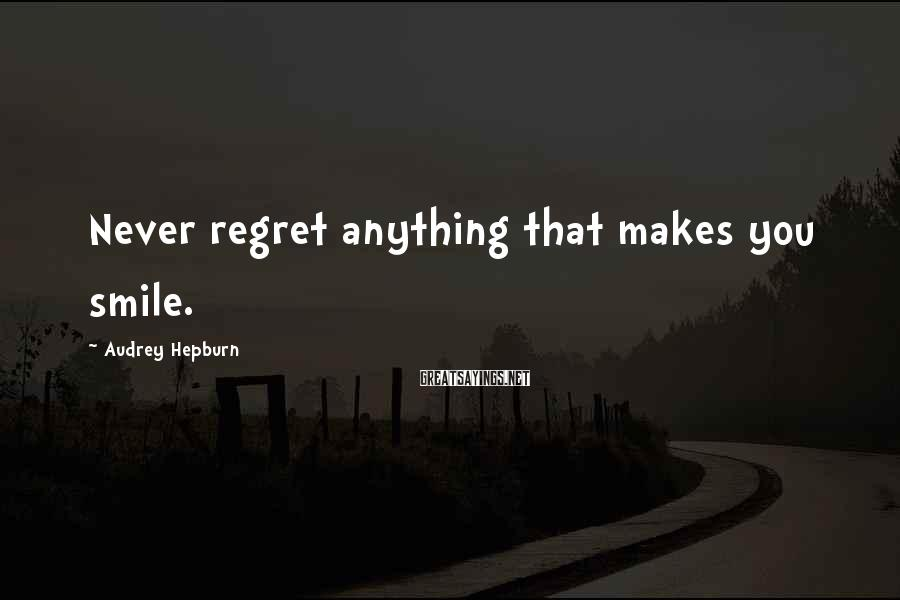 Audrey Hepburn Sayings: Never regret anything that makes you smile.