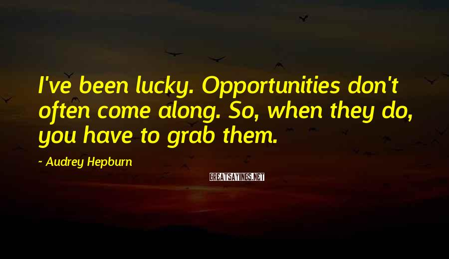 Audrey Hepburn Sayings: I've been lucky. Opportunities don't often come along. So, when they do, you have to
