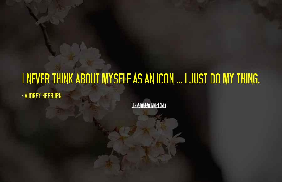 Audrey Hepburn Sayings: I never think about myself as an icon ... I just do my thing.