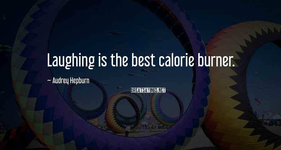 Audrey Hepburn Sayings: Laughing is the best calorie burner.