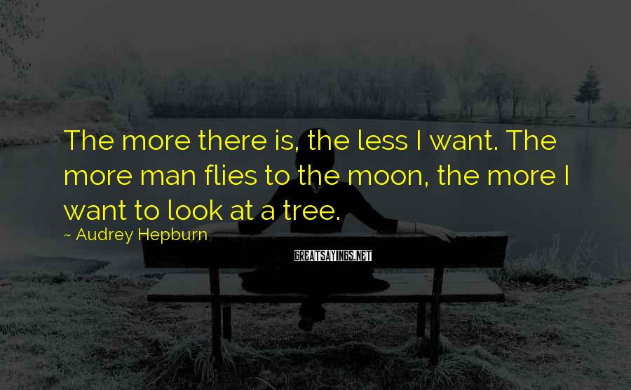 Audrey Hepburn Sayings: The more there is, the less I want. The more man flies to the moon,