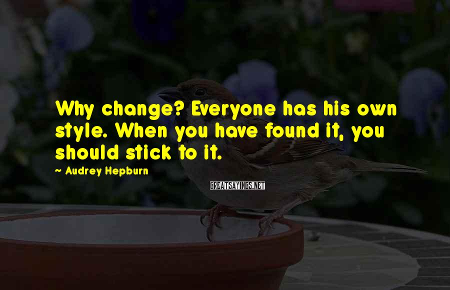 Audrey Hepburn Sayings: Why change? Everyone has his own style. When you have found it, you should stick