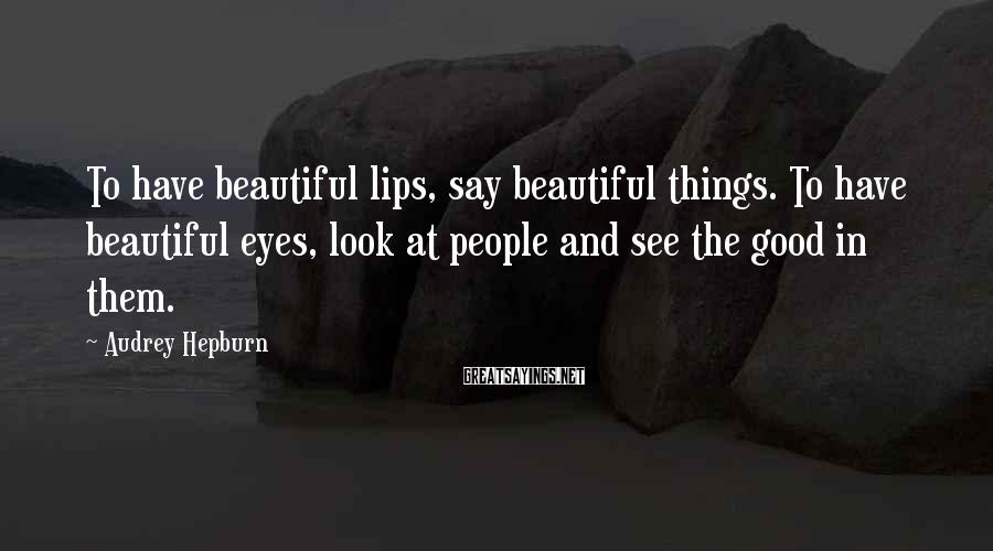 Audrey Hepburn Sayings: To have beautiful lips, say beautiful things. To have beautiful eyes, look at people and