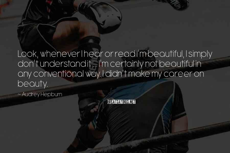 Audrey Hepburn Sayings: Look, whenever I hear or read I'm beautiful, I simply don't understand it ... I'm