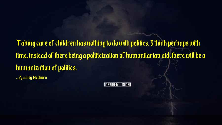 Audrey Hepburn Sayings: Taking care of children has nothing to do with politics. I think perhaps with time,