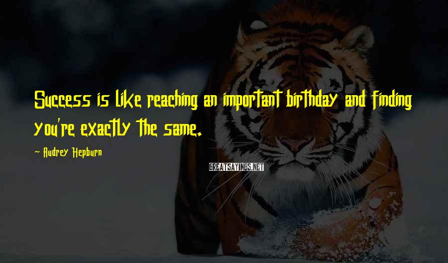 Audrey Hepburn Sayings: Success is like reaching an important birthday and finding you're exactly the same.