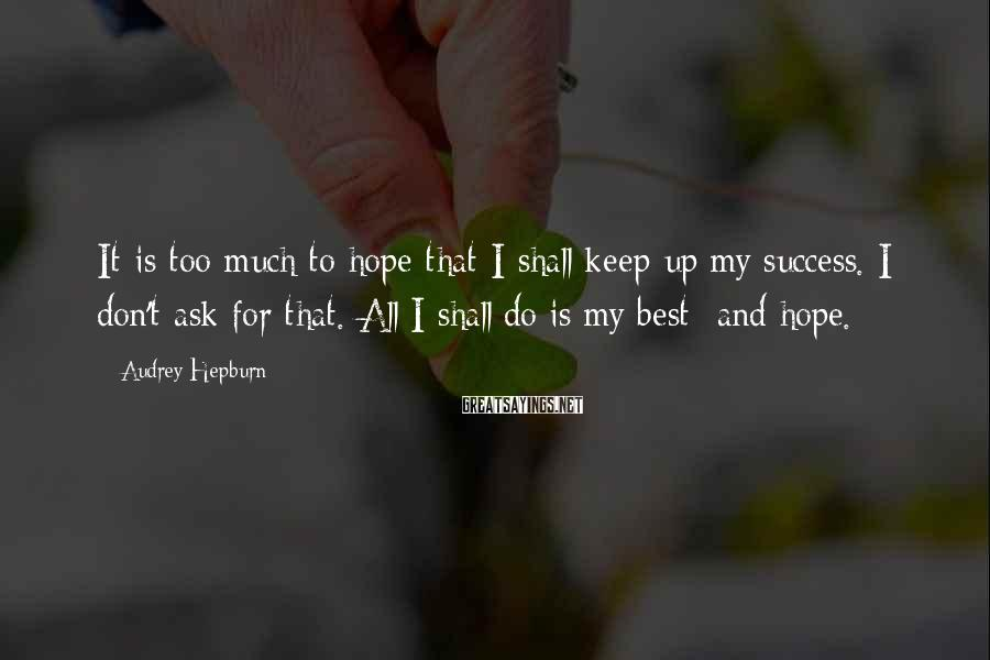 Audrey Hepburn Sayings: It is too much to hope that I shall keep up my success. I don't