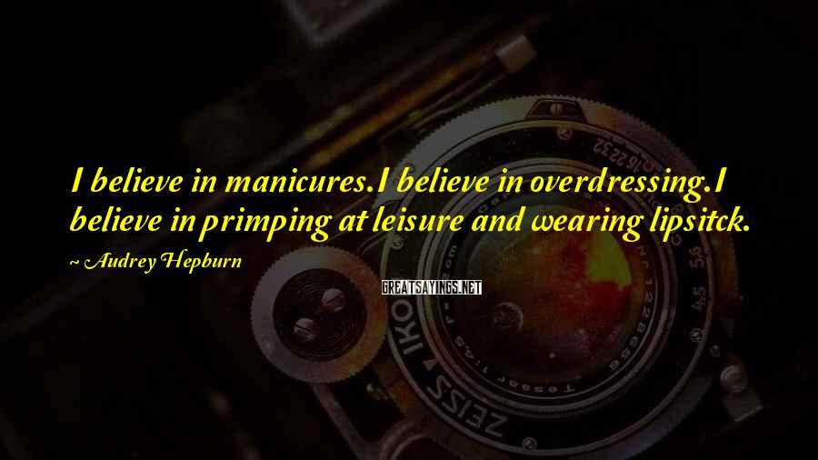 Audrey Hepburn Sayings: I believe in manicures.I believe in overdressing.I believe in primping at leisure and wearing lipsitck.