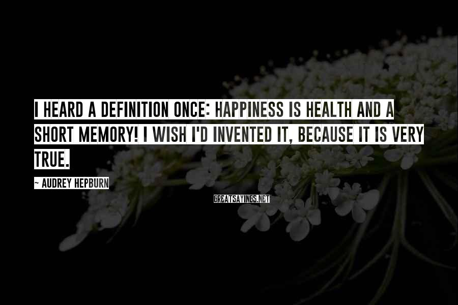 Audrey Hepburn Sayings: I heard a definition once: Happiness is health and a short memory! I wish I'd