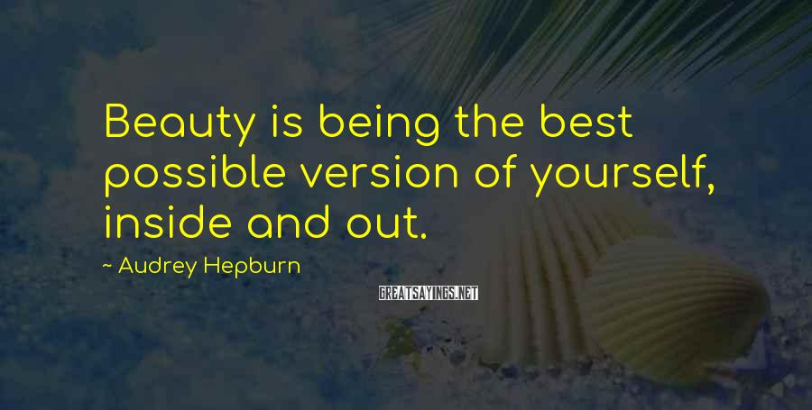 Audrey Hepburn Sayings: Beauty is being the best possible version of yourself, inside and out.