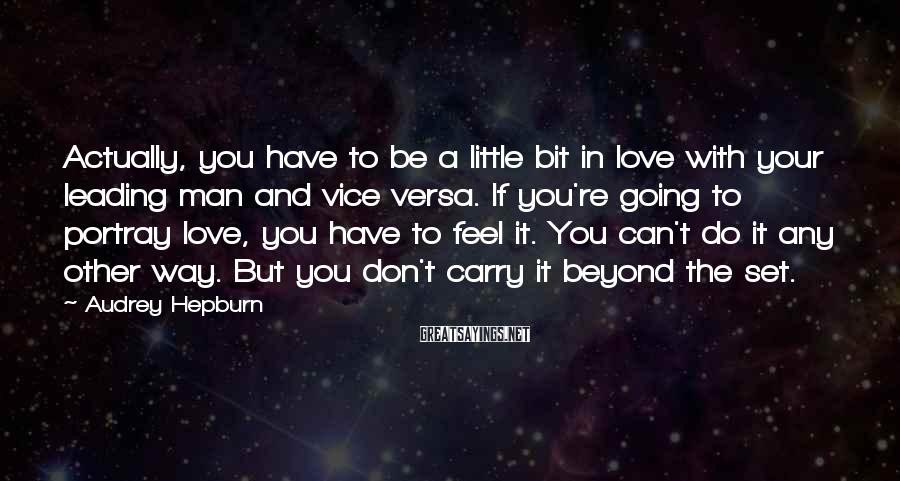 Audrey Hepburn Sayings: Actually, you have to be a little bit in love with your leading man and