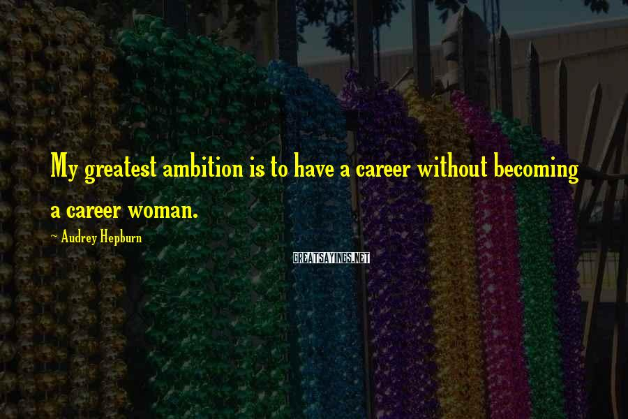 Audrey Hepburn Sayings: My greatest ambition is to have a career without becoming a career woman.