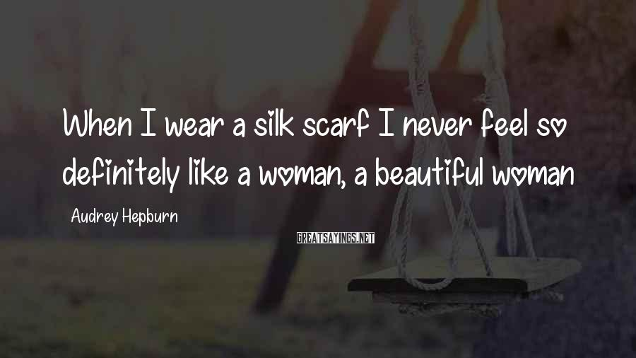 Audrey Hepburn Sayings: When I wear a silk scarf I never feel so definitely like a woman, a