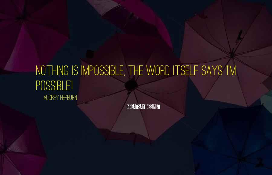Audrey Hepburn Sayings: Nothing is impossible, the word itself says 'I'm possible'!