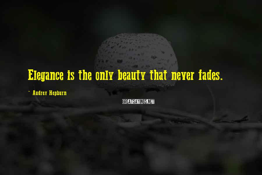 Audrey Hepburn Sayings: Elegance is the only beauty that never fades.
