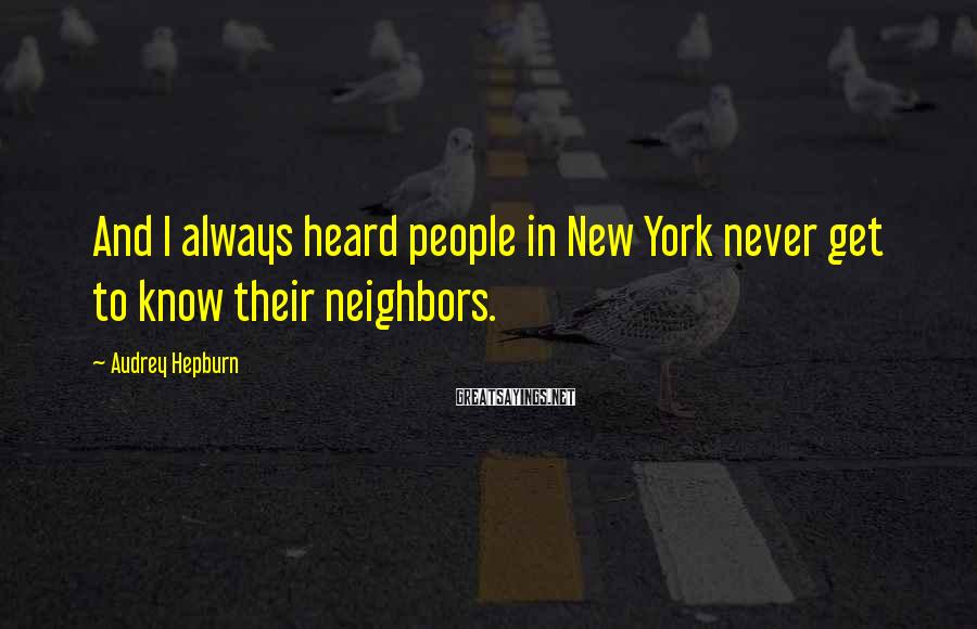 Audrey Hepburn Sayings: And I always heard people in New York never get to know their neighbors.