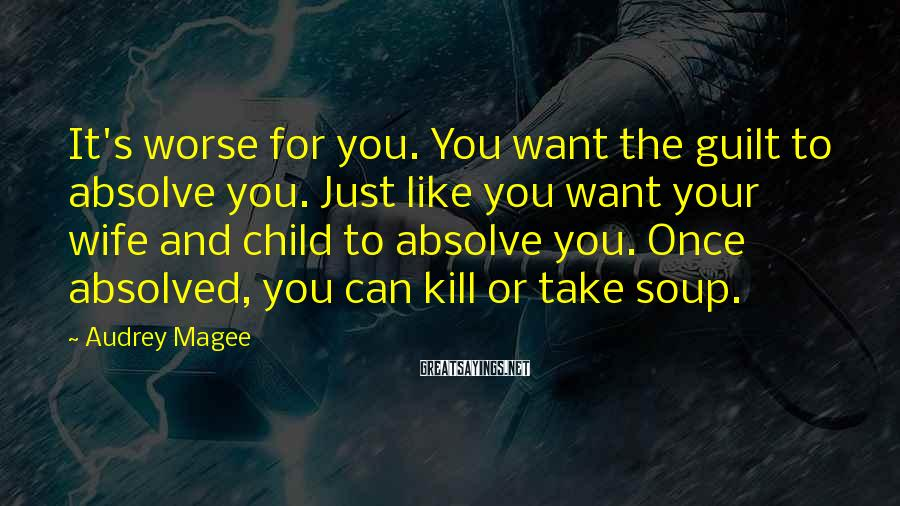 Audrey Magee Sayings: It's worse for you. You want the guilt to absolve you. Just like you want