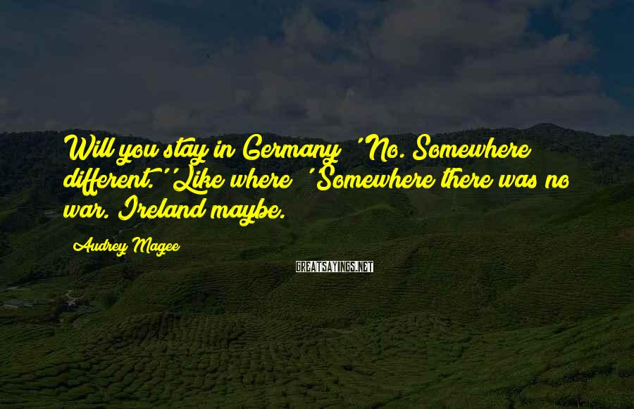 Audrey Magee Sayings: Will you stay in Germany?''No. Somewhere different.''Like where?''Somewhere there was no war. Ireland maybe.