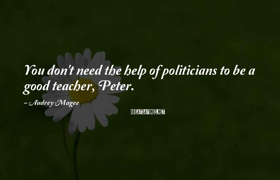 Audrey Magee Sayings: You don't need the help of politicians to be a good teacher, Peter.