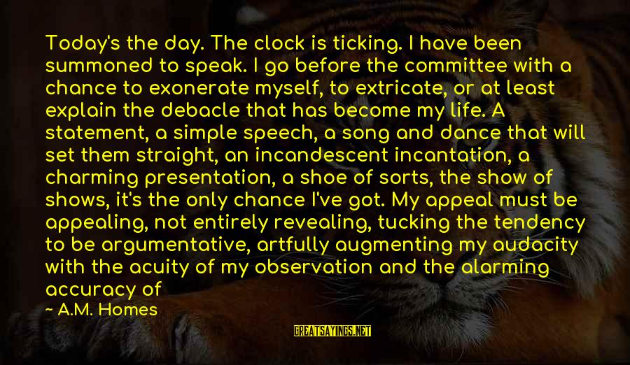 Augmenting Sayings By A.M. Homes: Today's the day. The clock is ticking. I have been summoned to speak. I go