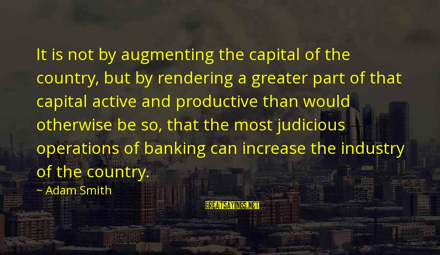 Augmenting Sayings By Adam Smith: It is not by augmenting the capital of the country, but by rendering a greater