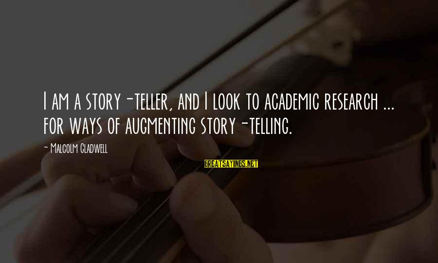 Augmenting Sayings By Malcolm Gladwell: I am a story-teller, and I look to academic research ... for ways of augmenting