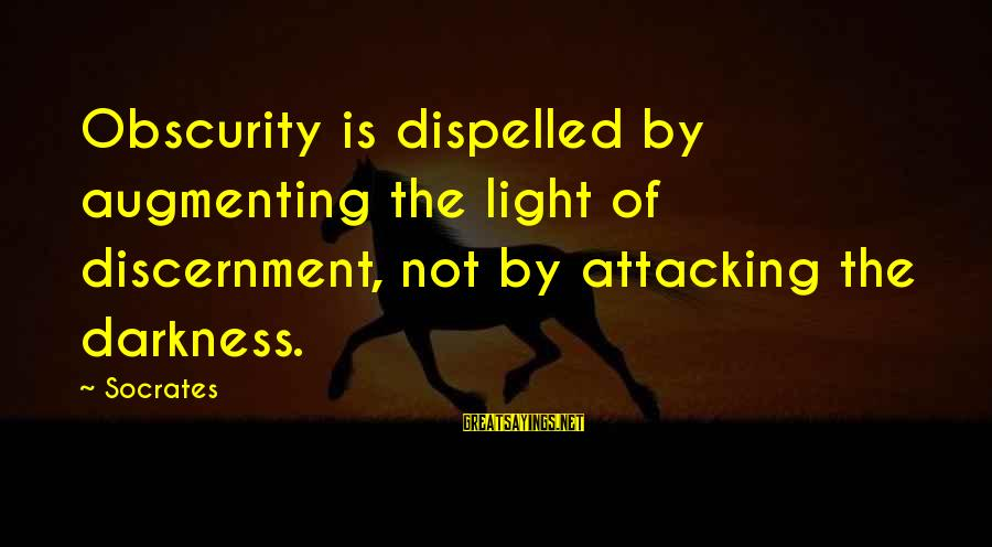 Augmenting Sayings By Socrates: Obscurity is dispelled by augmenting the light of discernment, not by attacking the darkness.