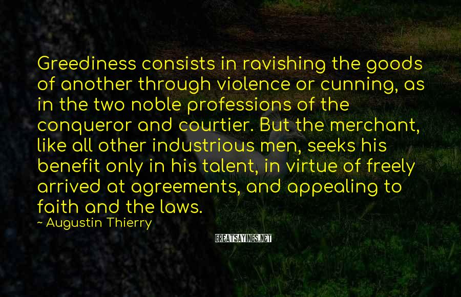 Augustin Thierry Sayings: Greediness consists in ravishing the goods of another through violence or cunning, as in the