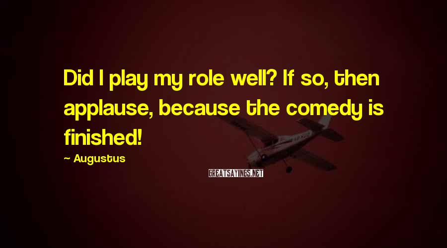 Augustus Sayings: Did I play my role well? If so, then applause, because the comedy is finished!