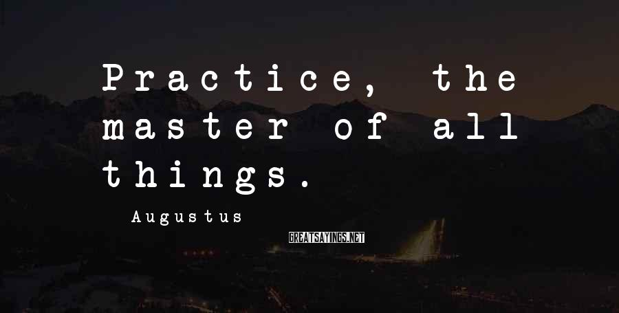 Augustus Sayings: Practice, the master of all things.