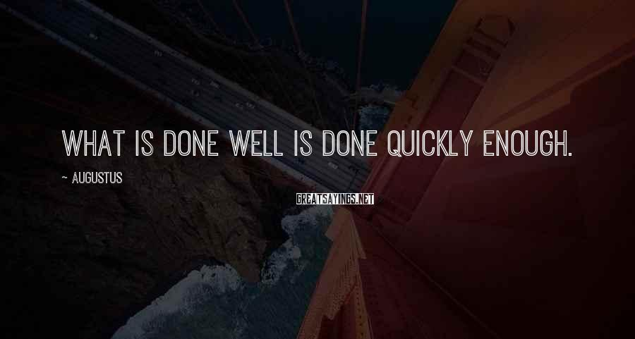 Augustus Sayings: What is done well is done quickly enough.