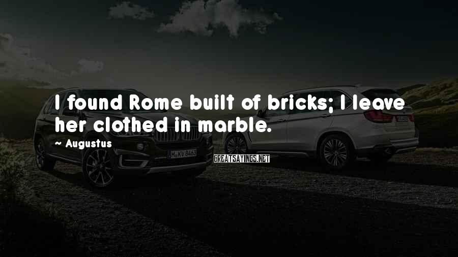 Augustus Sayings: I found Rome built of bricks; I leave her clothed in marble.