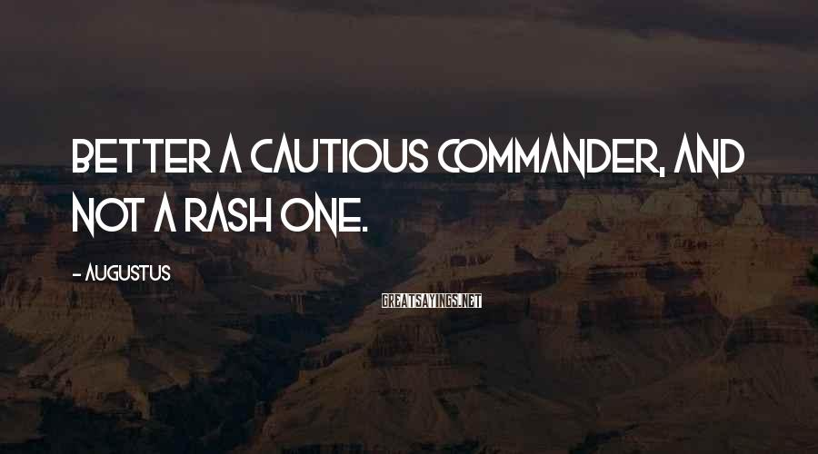 Augustus Sayings: Better a cautious commander, and not a rash one.