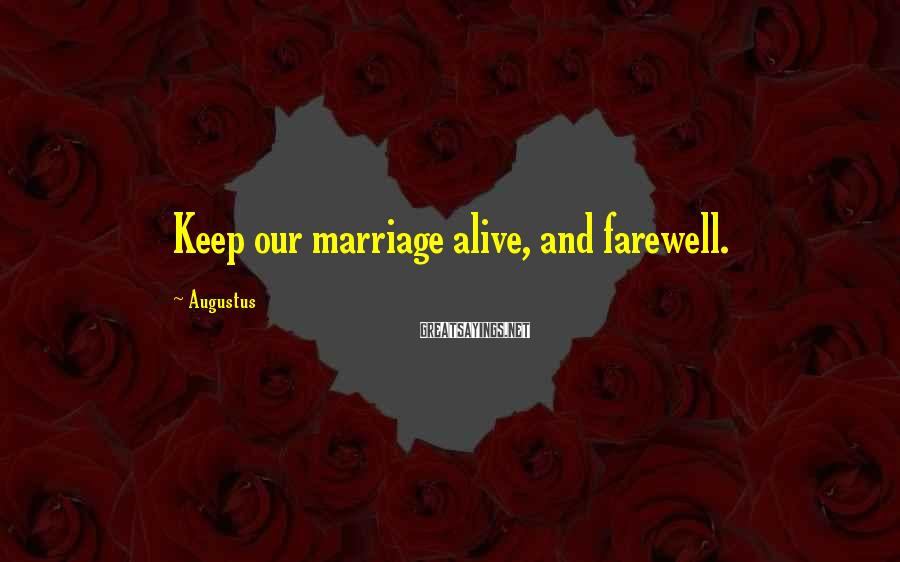 Augustus Sayings: Keep our marriage alive, and farewell.