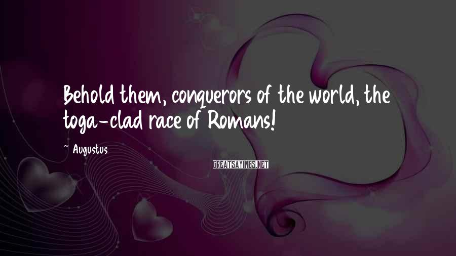 Augustus Sayings: Behold them, conquerors of the world, the toga-clad race of Romans!