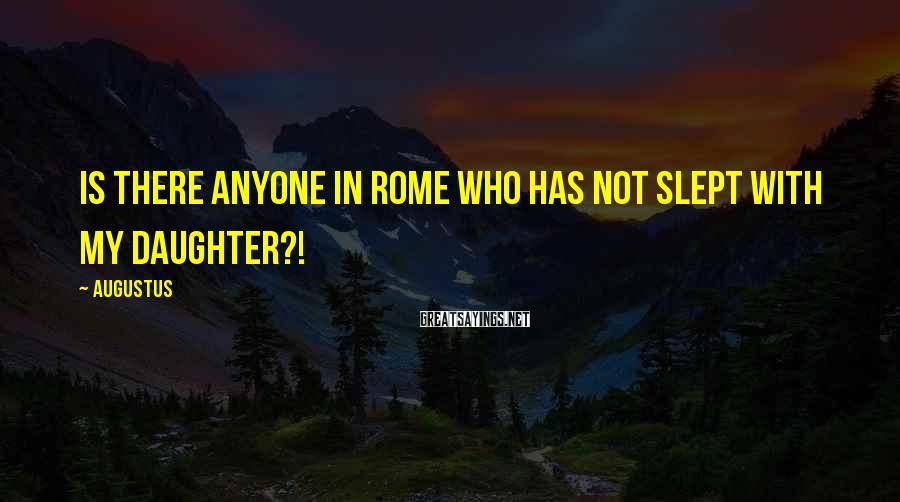 Augustus Sayings: Is there anyone in Rome who has not slept with my daughter?!