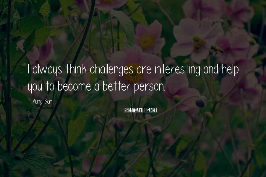 Aung San Sayings: I always think challenges are interesting and help you to become a better person.