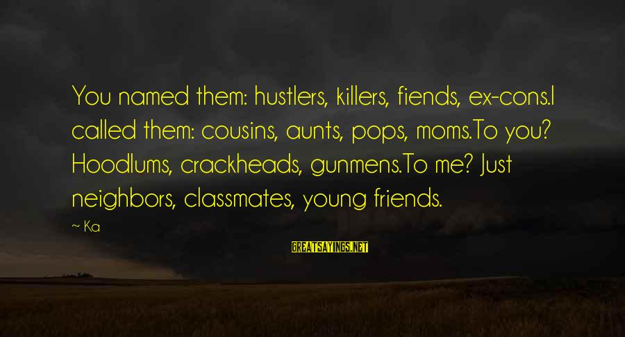 Aunts And Moms Sayings By Ka: You named them: hustlers, killers, fiends, ex-cons.I called them: cousins, aunts, pops, moms.To you? Hoodlums,