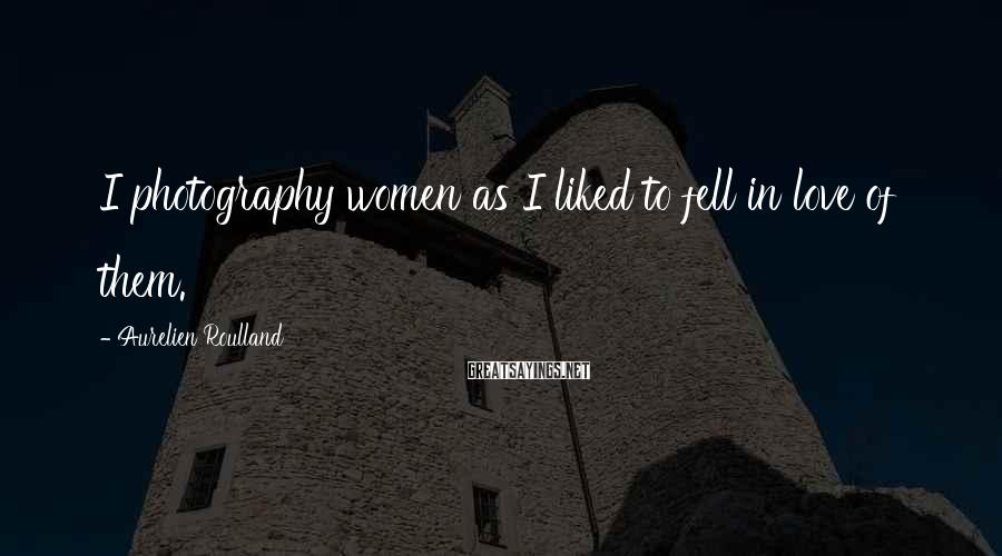 Aurelien Roulland Sayings: I photography women as I liked to fell in love of them.