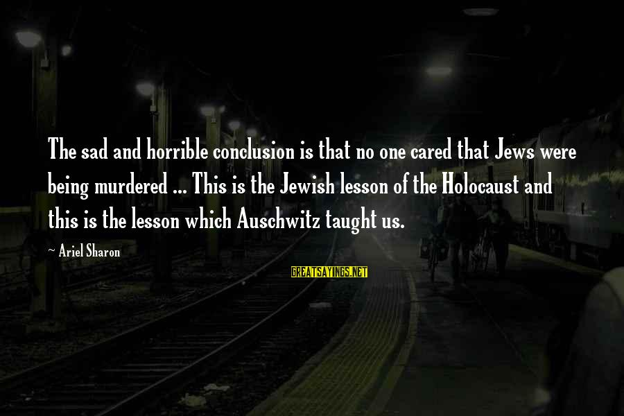 Auschwitz's Sayings By Ariel Sharon: The sad and horrible conclusion is that no one cared that Jews were being murdered