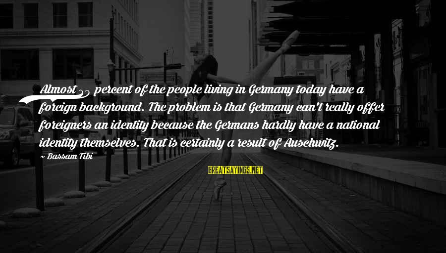 Auschwitz's Sayings By Bassam Tibi: Almost 20 percent of the people living in Germany today have a foreign background. The