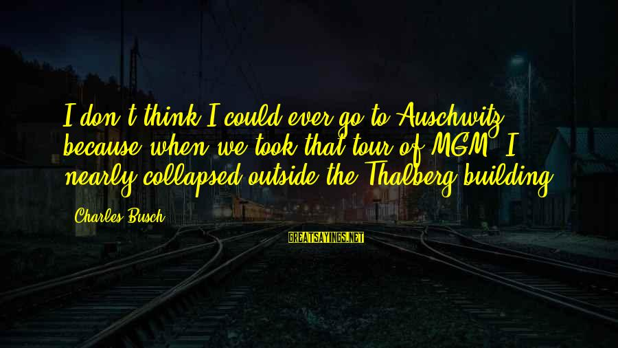 Auschwitz's Sayings By Charles Busch: I don't think I could ever go to Auschwitz, because when we took that tour